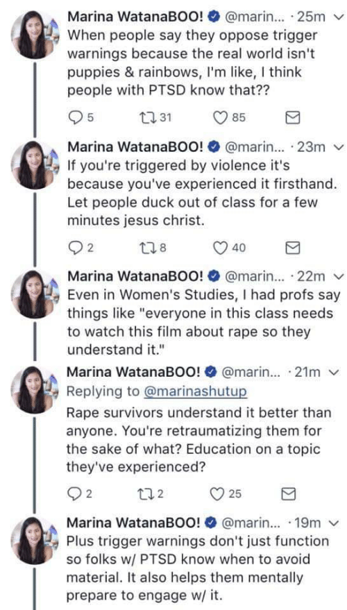 "Oppose: Marina WatanaBOo! @marin. 25m  e When people say they oppose trigger  warnings because the real world isn't  puppies & rainbows, I'm like, I think  people with PTSD know that??  031 85  Marina WatanaBOo! @marin  23m  If you're triggered by violence it's  because you've experienced it firsthand.  Let people duck out of class for a few  minutes jesus christ.  Marina WatanaBOo! @marin... 22m  Even in Women's Studies, I had profs say  things like ""everyone in this class needs  to watch this film about rape so they  understand it""  Marina WatanaBOo! @marin. 21m  Replving to @marinashutup  Rape survivors understand it better than  anyone. You're retraumatizing them for  the sake of what? Education on a topic  they've experienced?  Marina WatanaBOo! @marin... 19m v  Plus trigger warnings don't just function  so folks w/ PTSD know when to avoid  material. It also helps them mentally  prepare to engage w/ it."