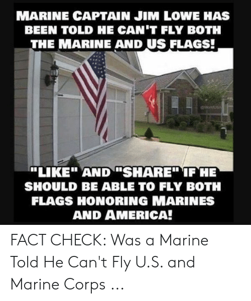 """Windows Flag Meme: MARINE CAPTAIN JIM LOWE HAS  BEEN TOLD HE CAN'T FLY BOTH  THE MARINE AND US FLAGS!  """"LIKEAND SHARE"""" IF HE  SHOULD BE ABLE TO FLY BOTH  FLAGS HONORING MARINES  AND AMERICA! FACT CHECK: Was a Marine Told He Can't Fly U.S. and Marine Corps ..."""