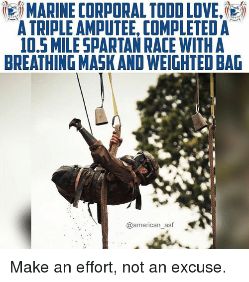 amputee: MARINE CORPORAL TODD LOVE,'  A TRIPLE AMPUTEE, COMPLETED A  0,5 MILESPARTAN RACE WITHA  BREATHING MASK AND WEIGHTED BAG  @american_asf Make an effort, not an excuse.