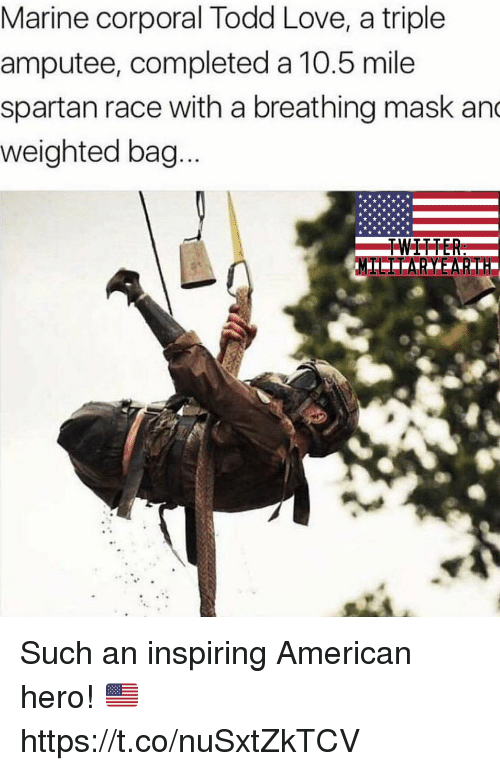 Love, Memes, and Twitter: Marine corporal Todd Love, a triple  amputee, completed a 10.5 mile  spartan race with a breathing mask an  weighted bag  TWITTER Such an inspiring American hero! 🇺🇸 https://t.co/nuSxtZkTCV