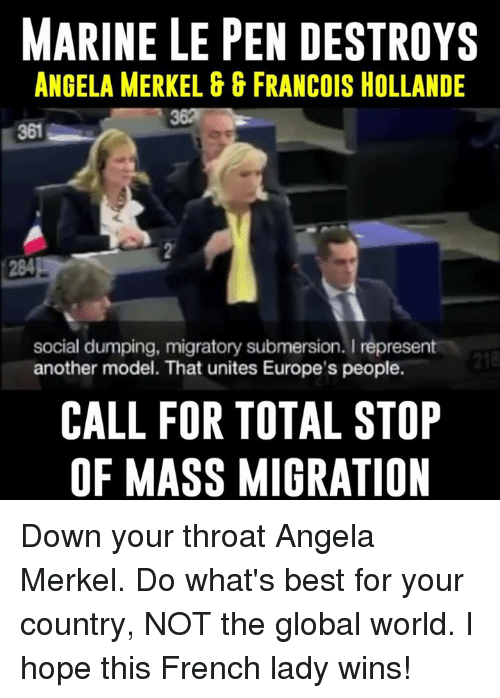Francois Hollande: MARINE LE PEN DESTROYS  ANGELA MERKEL GG FRANCOIS HOLLANDE  social dumping, migratory submersion. I  represent  218  another model. That unites Europe's people.  CALL FOR TOTAL STOP  OF MASS MIGRATION Down your throat Angela Merkel. Do what's best for your country, NOT the global world. I hope this French lady wins!