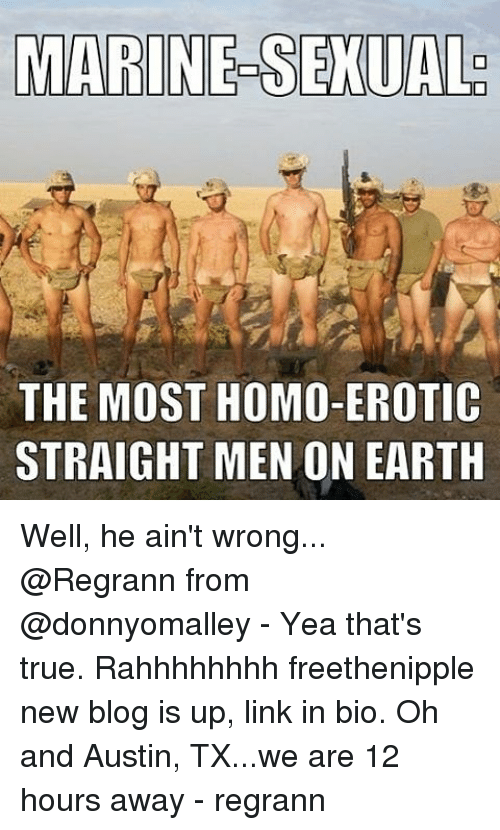 Memes, True, and Blog: MARINE SEXUAL  THE MOST HOMO-EROTIC  STRAIGHT MENON EARTH Well, he ain't wrong... @Regrann from @donnyomalley - Yea that's true. Rahhhhhhhh freethenipple new blog is up, link in bio. Oh and Austin, TX...we are 12 hours away - regrann