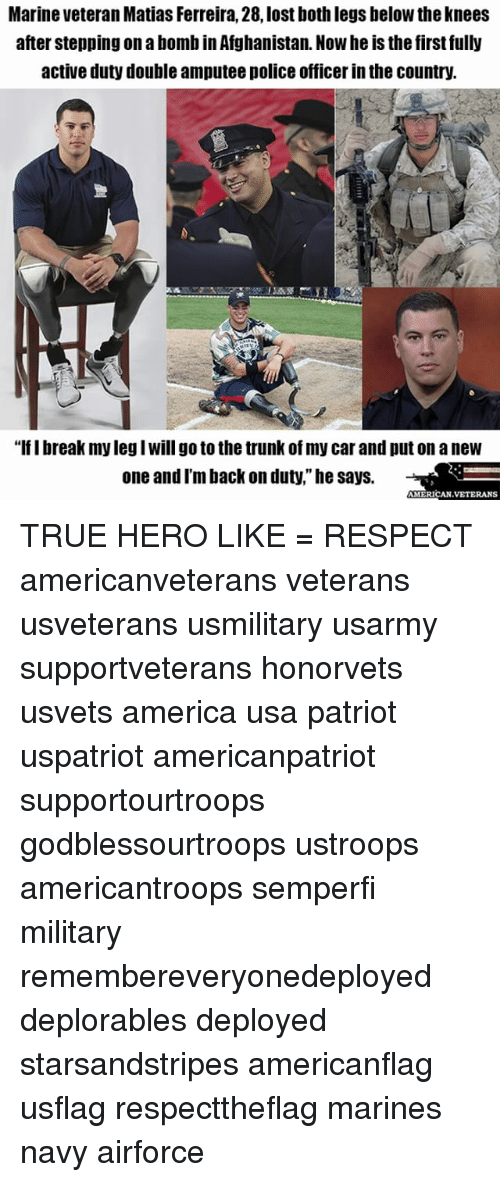 """Trunking: Marine Veteran Matias Ferreira, 28, lost both legs below theknees  after stepping onabomb in Afghanistan. Nowheis the first fully  active duty double amputee police officer in the country.  """"lflbreak my legIwill go to the trunk of my carand put on a new  one and I'm back on duty,"""" he says.  AMERICAN VETERANS TRUE HERO LIKE = RESPECT americanveterans veterans usveterans usmilitary usarmy supportveterans honorvets usvets america usa patriot uspatriot americanpatriot supportourtroops godblessourtroops ustroops americantroops semperfi military remembereveryonedeployed deplorables deployed starsandstripes americanflag usflag respecttheflag marines navy airforce"""