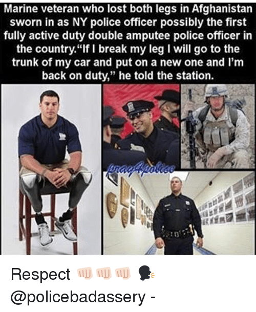 """amputee: Marine veteran who lost both legs in Afghanistan  sworn in as NY police officer possibly the first  fully active duty double amputee police officer in  the country.""""If I break my leg I will go to the  trunk of my car and put on a new one and I'm  back on duty,"""" he told the station. Respect 👊🏻👊🏻👊🏻 🗣 @policebadassery -"""