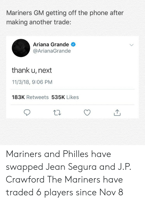 arianagrande: Mariners GM getting off the phone after  making another trade:  Ariana Grande  @ArianaGrande  thank u, next  11/3/18, 9:06 PM  183K Retweets 535K Likes Mariners and Philles have swapped Jean Segura and J.P. Crawford The Mariners have traded 6 players since Nov 8