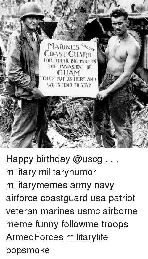 Birthday, Funny, and Meme: MARINES8  COAST GUARD  FOR THEIR BIG PART IN  THE INVASION 0F  GUAM  THEY PUT US HERE AND  WE INTEND TO STAY Happy birthday @uscg . . . military militaryhumor militarymemes army navy airforce coastguard usa patriot veteran marines usmc airborne meme funny followme troops ArmedForces militarylife popsmoke