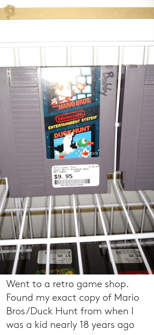 maio: MARIO BROS  SUPER  Nintendo  ENTERTAINMENT SYSTEM  DUCKHUNT  in Japon  USA  Retro Games Plus  Supe Maio BrosDuck Hunt  NES Games  8/25/20  $9. 95  U024634562468  S6 'L$ Went to a retro game shop. Found my exact copy of Mario Bros/Duck Hunt from when I was a kid nearly 18 years ago