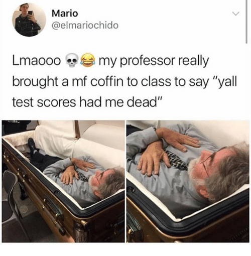 """Mario, Test, and Class: Mario  @elmariochido  Lma000 my professor really  brought a mf coffin to class to say """"yall  test scores had me dead"""""""