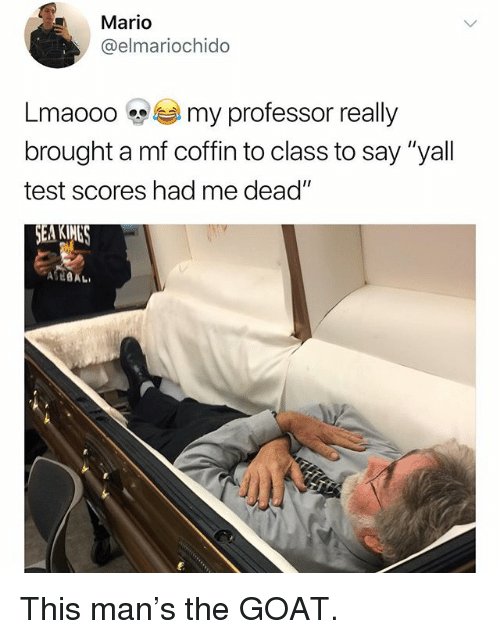 "Funny, Mario, and Goat: Mario  @elmariochido  Lmaooo my professor really  brought a mf coffin to class to say ""yall  test scores had me dead  EA KIMES This man's the GOAT."