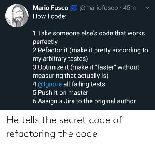 "Mario, According, and How: Mario Fusco  @mariofusco 45m  How I code:  1 Take someone else's code that works  perfectly  2 Refactor it (make it pretty according to  my arbitrary tastes)  3 Optimize it (make it ""faster"" without  measuring that actually is)  4@lgnore all failing tests  5 Push it on master  6 Assign a Jira to the original author He tells the secret code of refactoring the code"