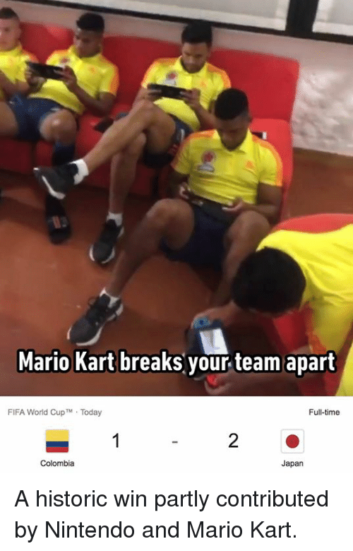 Dank, Fifa, and Mario Kart: Mario Kart breaks your team apart  FIFA World CupTM Today  Full-time  Japan A historic win partly contributed by Nintendo and Mario Kart.