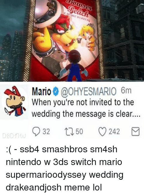 Lol, Meme, and Memes: Mario @OHYESMARIO 6m  When you're not invited to the  wedding the message is clear...  32  50  242 :( - ssb4 smashbros sm4sh nintendo w 3ds switch mario supermarioodyssey wedding drakeandjosh meme lol