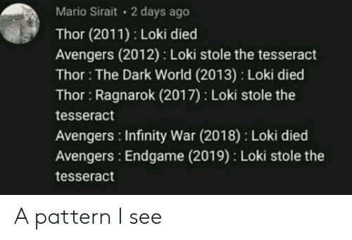 Infinity War: Mario Sirait 2 days ago  Thor (2011) Loki died  Avengers (2012) Loki stole the tesseract  Thor: The Dark World (2013) Loki died  Thor Ragnarok (2017) Loki stole the  tesseract  Avengers Infinity War (2018) Loki died  Avengers: Endgame (2019) Loki stole the  tesseract A pattern I see
