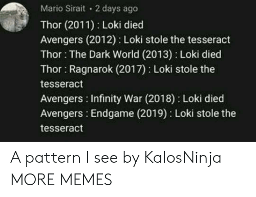Infinity War: Mario Sirait 2 days ago  Thor (2011) Loki died  Avengers (2012) Loki stole the tesseract  Thor: The Dark World (2013) Loki died  Thor Ragnarok (2017) Loki stole the  tesseract  Avengers Infinity War (2018) Loki died  Avengers: Endgame (2019) Loki stole the  tesseract A pattern I see by KalosNinja MORE MEMES