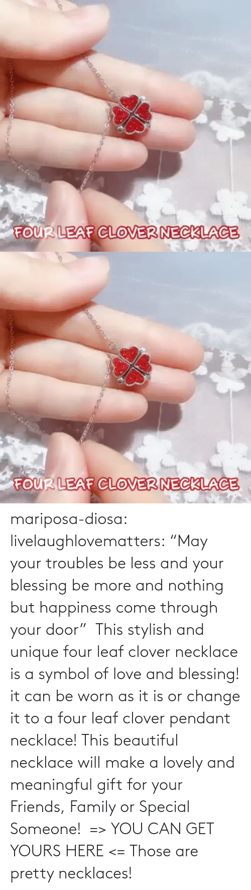 "Come Through: mariposa-diosa: livelaughlovematters:  ""May your troubles be less and your blessing be more and nothing but happiness come through your door""  This stylish and unique four leaf clover necklace is a symbol of love and blessing! it can be worn as it is or change it to a four leaf clover pendant necklace! This beautiful necklace will make a lovely and meaningful gift for your Friends, Family or Special Someone!  => YOU CAN GET YOURS HERE <=    Those are pretty necklaces!"