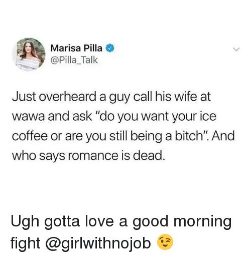 """Girlwithnojob: Marisa Pilla  @Pilla_Talk  Just overheard a guy call his wife at  wawa and ask """"do you want your ice  coffee or are you still being a bitch. And  who says romance is dead Ugh gotta love a good morning fight @girlwithnojob 😉"""
