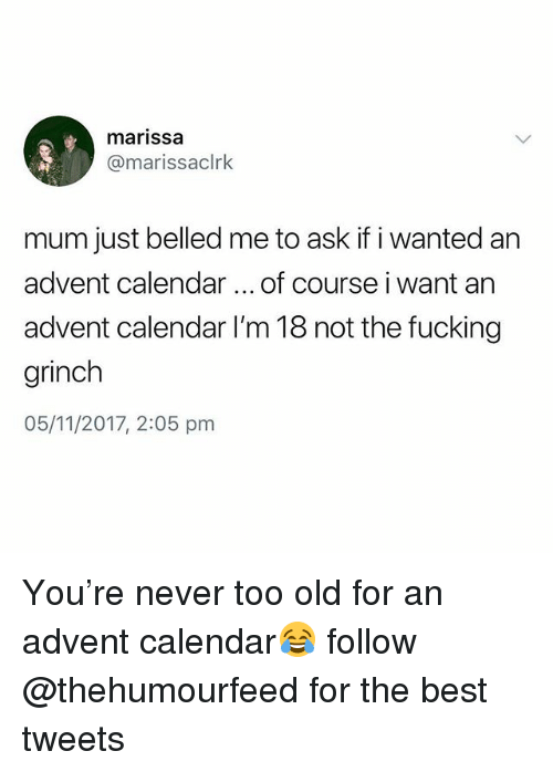 Fucking, The Grinch, and Best: marissa  @marissaclrk  mum just belled me to ask if i wanted an  advent calendar of course i want an  advent calendar I'm 18 not the fucking  grinch  05/11/2017, 2:05 pm You're never too old for an advent calendar😂 follow @thehumourfeed for the best tweets