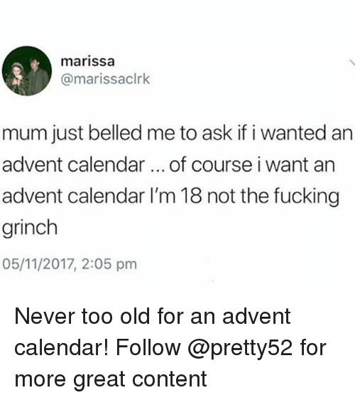marissa: marissa  @marissaclrk  mum just belled me to ask if i wanted an  advent calendar of course i want an  advent calendar I'm 18 not the fucking  grinch  05/11/2017, 2:05 pmm Never too old for an advent calendar! Follow @pretty52 for more great content
