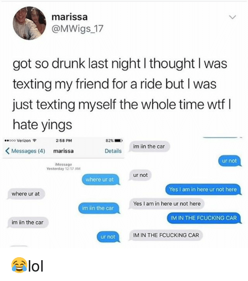 Drunk, Memes, and Texting: marissa  @MWigs 17  got so drunk last night l thought l was  texting my friend for a ride but I was  just texting myself the whole time wtf l  hate yings  ..ooo Verizon令  2:58 PM  82%  im iin the car  <Messages (4)  marissa  Details  ur not  Message  Yesterday 1217 AM  ur not  where ur at  Yes I am in here ur not here  where ur at  Yes I am in here ur not here  im iin the car  IM IN THE FCUCKING CAR  im in the car  ur not  IM IN THE FCUCKING CAR 😂lol