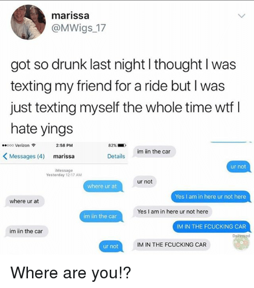 marissa: marissa  @MWigs_17  got so drunk last night l thought l was  texting my friend for a ride but I was  just texting myself the whole time wtf I  hate yings  ..ooo Verizon令  2:58 PM  82%.  )  im iin the car  <Messages (4)  marissa  Details  ur not  Message  Yesterday 12:17 AM  ur not  where ur at  Yes I am in here ur not here  where ur at  Yes I am in here ur not here  im iin the car  IM IN THE FCUCKING CAR  im iin the car  Dolveged  IM IN THE FCUCKING CAR  ur not Where are you!?