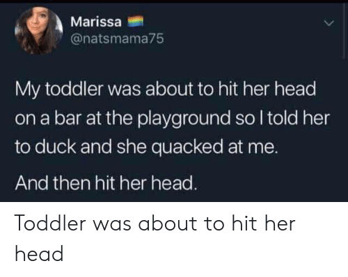 Head, Duck, and Her: Marissa  @natsmama75  My toddler was about to hit her head  on a bar at the playground so I told her  to duck and she quacked at me.  And then hit her head. Toddler was about to hit her head