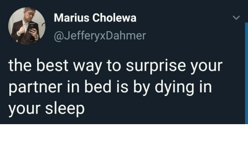 Best, Sleep, and The Best: Marius Cholewa  @JefferyxDahmer  the best way to surprise your  partner in bed is by dying in  your sleep