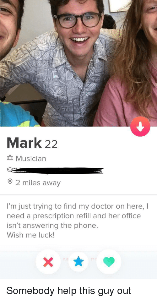 Doctor, Phone, and Help: Mark 22  Musician  2 miles away  I'm just trying to find my doctor on here, I  need a prescription refill and her office  isn't answering the phone  Wish me luck Somebody help this guy out