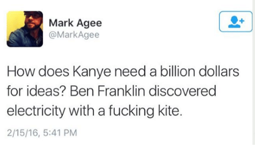 Ben Franklin: Mark Agee  Mark Agee  How does Kanye need a billion dollars  for ideas? Ben Franklin discovered  electricity with a fucking kite.  2/15/16, 5:41 PM