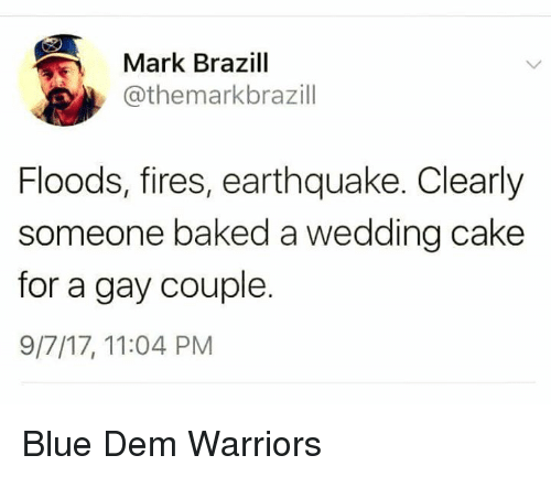 Caking: Mark Brazill  @themarkbrazill  Floods, fires, earthquake. Clearly  someone baked a wedding cake  for a gay couple.  9/7/17, 11:04 PM Blue Dem Warriors