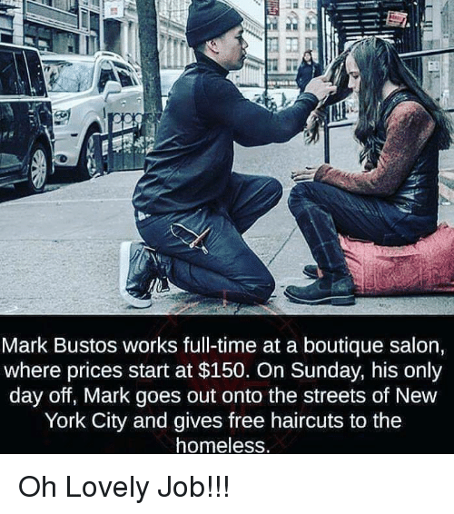 Homeless, New York, and Streets: Mark Bustos works full-time at a boutique salon,  where prices start at $150. On Sunday, his only  day off, Mark goes out onto the streets of New  York City and gives free haircuts to the  homeless Oh Lovely Job!!!