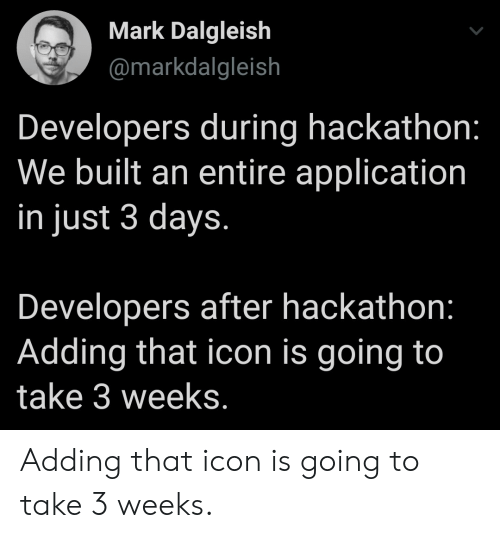 icon: Mark Dalgleish  @markdalgleish  Developers during hackathon:  We built an entire application  in just 3 days.  Developers after hackathon:  Adding that icon is going to  take 3 weeks. Adding that icon is going to take 3 weeks.