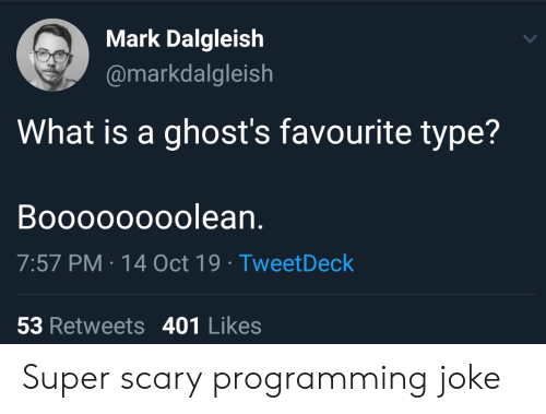 What Is, Programming, and What Is A: Mark Dalgleish  @markdalgleish  What is a ghost's favourite type?  Boooooooolean.  7:57 PM 14 Oct 19 Tweet Deck  53 Retweets 401 Likes Super scary programming joke