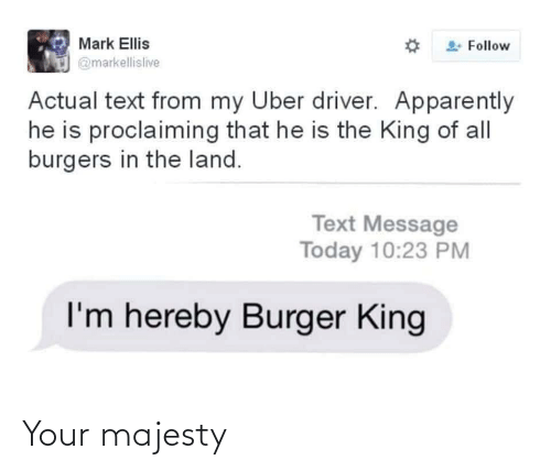 Uber: Mark Ellis  Follow  @markellislive  Actual text from my Uber driver. Apparently  he is proclaiming that he is the King of all  burgers in the land.  Text Message  Today 10:23 PM  I'm hereby Burger King Your majesty