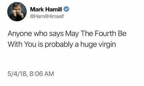 Mark Hamill: Mark Hamill  @HamillHimself  Anyone who says May The Fourth Be  With You is probably a huge virgin  5/4/18, 8:06 AM