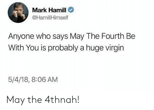 Mark Hamill, Virgin, and May the 4th: Mark Hamill  HamillHimself  Anyone who says May The Fourth Be  With You is probably a huge virgin  5/4/18, 8:06 AM May the 4thnah!
