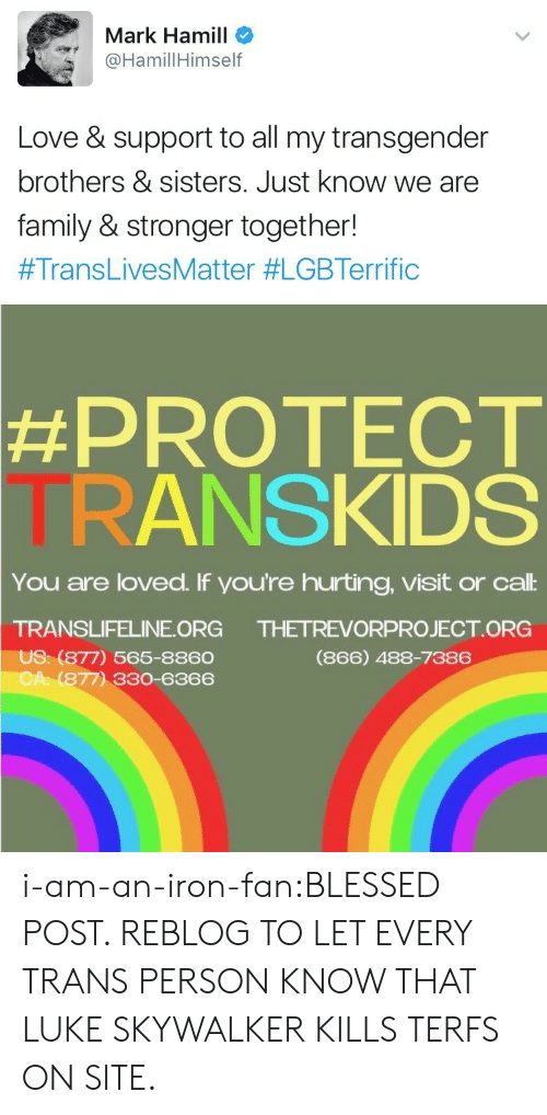 Love Support: Mark Hamill  HamillHimself  Love & support to all my transgender  brothers & sisters. Just know we are  family & stronger together!  #TransLivesMatter #LGBTerrific   #PROTECT  TRANSKIDS  You are loved. If you're hurting, visit or cal:  TRANSLIFELINE ORG  US: (877) 565-8860  CA: (877) 330-6366  THETREVORPROJECT ORG  (866) 488-7386 i-am-an-iron-fan:BLESSED POST. REBLOG TO LET EVERY TRANS PERSON KNOW THAT LUKE SKYWALKER KILLS TERFS ON SITE.