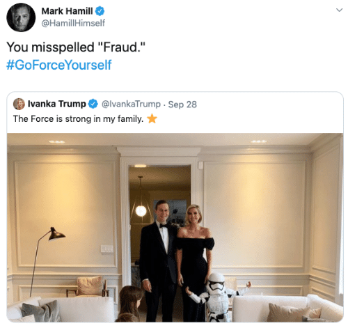 "Family, Mark Hamill, and Ivanka Trump: Mark Hamill  @HamillHimself  You misspelled ""Fraud.""  #GoForceYourself  Ivanka Trump  @IvankaTrump Sep 28  The Force is strong in my family."