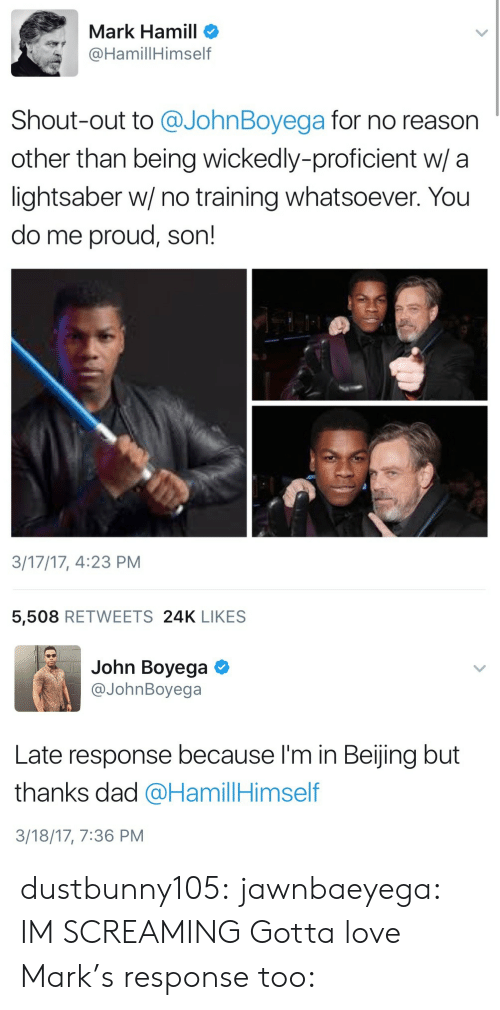 Mark Hamill: Mark Hamill o  @HamillHimself  Shout-out to @JohnBoyega for no reason  other than being wickedly-proficient w/ a  lightsaber w/ no training whatsoever. You  do me proud, son!  3/17/17, 4:23 PM  5,508 RETWEETS 24K LIKES   John Boyega  @JohnBoyega  Late response because I'm in Beijing but  thanks dad @HamillHimself  3/18/17, 7:36 PM dustbunny105: jawnbaeyega: IM SCREAMING Gotta love Mark's response too: