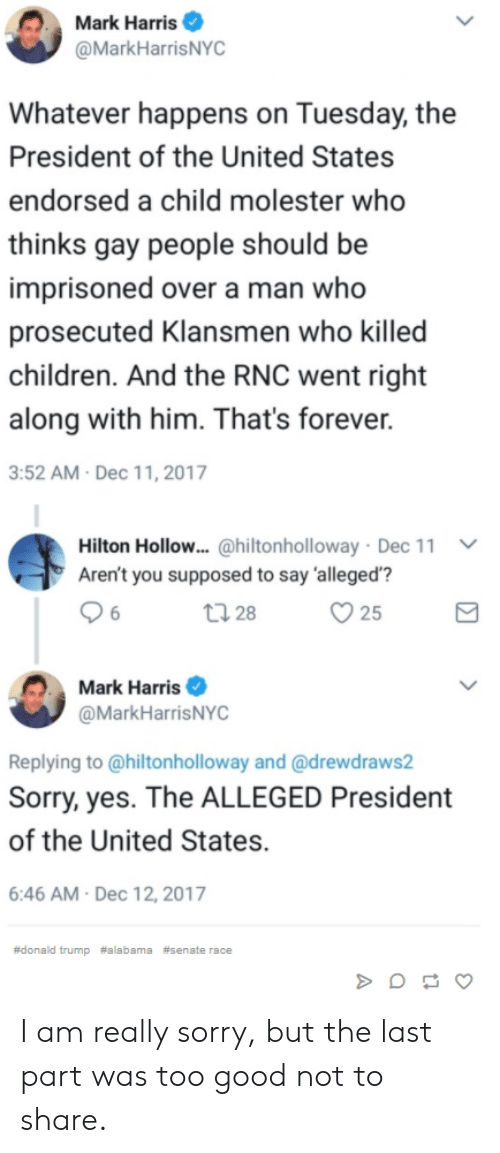 "Children, Donald Trump, and Sorry: Mark Harris  @MarkHarrisNYC  hatever happens on Tuesday, the  President of the United States  endorsed a child molester who  thinks gay people should be  imprisoned over a man who  prosecuted Klansmen who killed  children. And the RNC went right  along with him. That's forever.  3:52 AM Dec 11, 2017  Hilton Hollow.. @hiltonholloway . Dec 11  Aren't you supposed to say 'alleged'""?  ﹀  25  Mark Harris  @MarkHarrisNYC  Replying to @hiltonholloway and @drewdraws2  Sorry, yes. The ALLEGED President  of the United States.  6:46 AM Dec 12, 2017  #donald trump #alabama #senate race I am really sorry, but the last part was too good not to share."