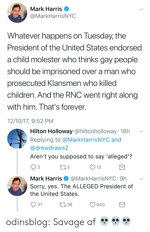 Alleged: Mark Harris O  @MarkHarrisNYC  Whatever happens on Tuesday, the  President of the United States endorsed  a child molester who thinks gay people  should be imprisoned over a man who  prosecuted Klansmen who killed  children. And the RNC went right along  with him. That's forever.  12/10/17, 9:52 PM   Hilton Holloway @hiltonholloway 18h v  Replying to @MarkHarrisNYC and  @drewdraws2  Aren't you supposed to say 'alleged'?  3  13  Mark Harris@MarkHarrisNYC.9h v  Sorry, yes. The ALLEGED President of  the United States  31  38  640 odinsblog: Savage af 💀💀💀