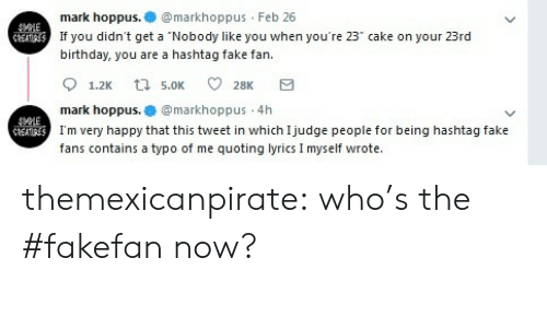"Birthday, Fake, and Tumblr: mark hoppus.markhoppus Feb 26  If you didn't get a ""Nobody like you when you're 23"" cake on your 23rd  birthday, you are a hashtag fake fan.  mark hoppus.@markhoppus 4h  I'm very happy that this tweet in which Ijudge people for being hashtag fake  fans contains a typo of me quoting lyrics I myself wrote. themexicanpirate:  who's the #fakefan now?"