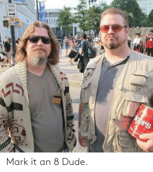 Dude, Mark, and It: Mark it an 8 Dude.