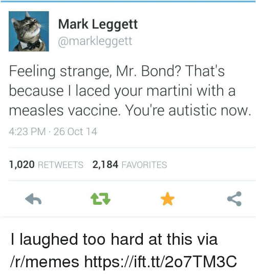 Laced: Mark Leggett  @markleggett  Feeling strange, Mr. Bond? That's  because l laced your martini with a  measles vaccine. You're autistic now  4:23 PM 26 Oct 14  1,020 RETWEETS 2,184 FAVORITES I laughed too hard at this via /r/memes https://ift.tt/2o7TM3C
