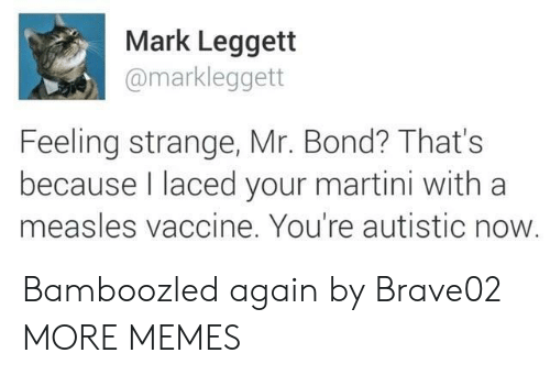 Laced: Mark Leggett  @markleggett  Feeling strange, Mr. Bond? That's  because laced your martini with a  measles vaccine. You're autistic now Bamboozled again by Brave02 MORE MEMES