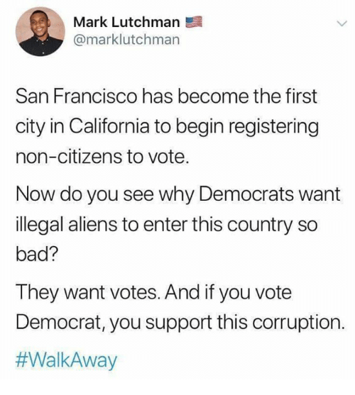 Bad, Memes, and Aliens: Mark Lutchmarn  @marklutchman  San Francisco has become the first  city in California to begin registering  non-citizens to vote.  Now do you see why Democrats want  illegal aliens to enter this country so  bad?  They want votes. And if you vote  Democrat, you support this corruption.