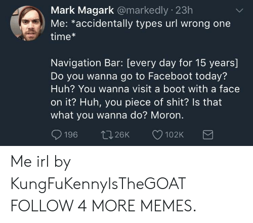 Wanna Do: Mark Magark @markedly 23h  Me: *accidentally types url wrong one  time*  Navigation Bar: [every day for 15 years]  Do you wanna go to Faceboot today?  Huh? You wanna visit a boot with a face  on it? Huh, you piece of shit? Is that  what you wanna do? Moron.  196  t.26K  102K Me irl by KungFuKennyIsTheGOAT FOLLOW 4 MORE MEMES.