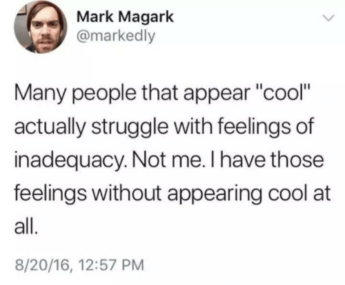 "Appearing: Mark Magark  @markedly  Many people that appear ""cool""  actually struggle with feelings of  inadequacy. Not me. I have those  feelings without appearing cool at  all.  8/20/16, 12:57 PM"