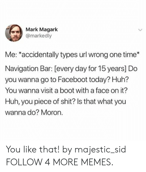 Wanna Do: Mark Magark  @markedly  Me: *accidentally types url wrong one time  Navigation Bar: [every day for 15 years] Do  you wanna go to Faceboot today? Huh?  You wanna visit a boot with a face on it?  Huh, you piece of shit? Is that what you  wanna do? Moron. You like that! by majestic_sid FOLLOW 4 MORE MEMES.