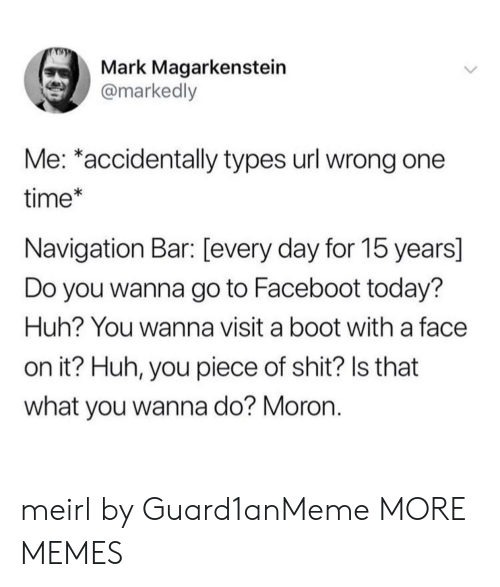 Dank, Huh, and Memes: Mark Magarkenstein  @markedly  Me: *accidentally types url wrong one  time*  Navigation Bar: [every day for 15 years]  Do you wanna go to Faceboot today?  Huh? You wanna visit a boot with a face  on it? Huh, you piece of shit? Is that  what you wanna do? Moron. meirl by Guard1anMeme MORE MEMES