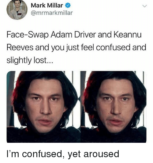 Adam Driver: Mark Millar  @mrmarkmillar  Face-Swap Adam Driver and Keannu  Reeves and you just feel confused and  slightly lost... I'm confused, yet aroused